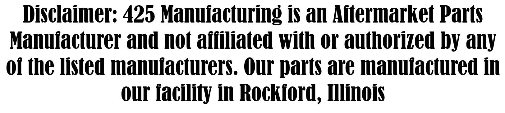 Disclaimer: 425 Manufacturing is an Aftermarket Parts Manufacturer and not affiliated with or authorized by any of the listed manufacturers. Our parts are manufactured in our facility in Rockford, Illinois